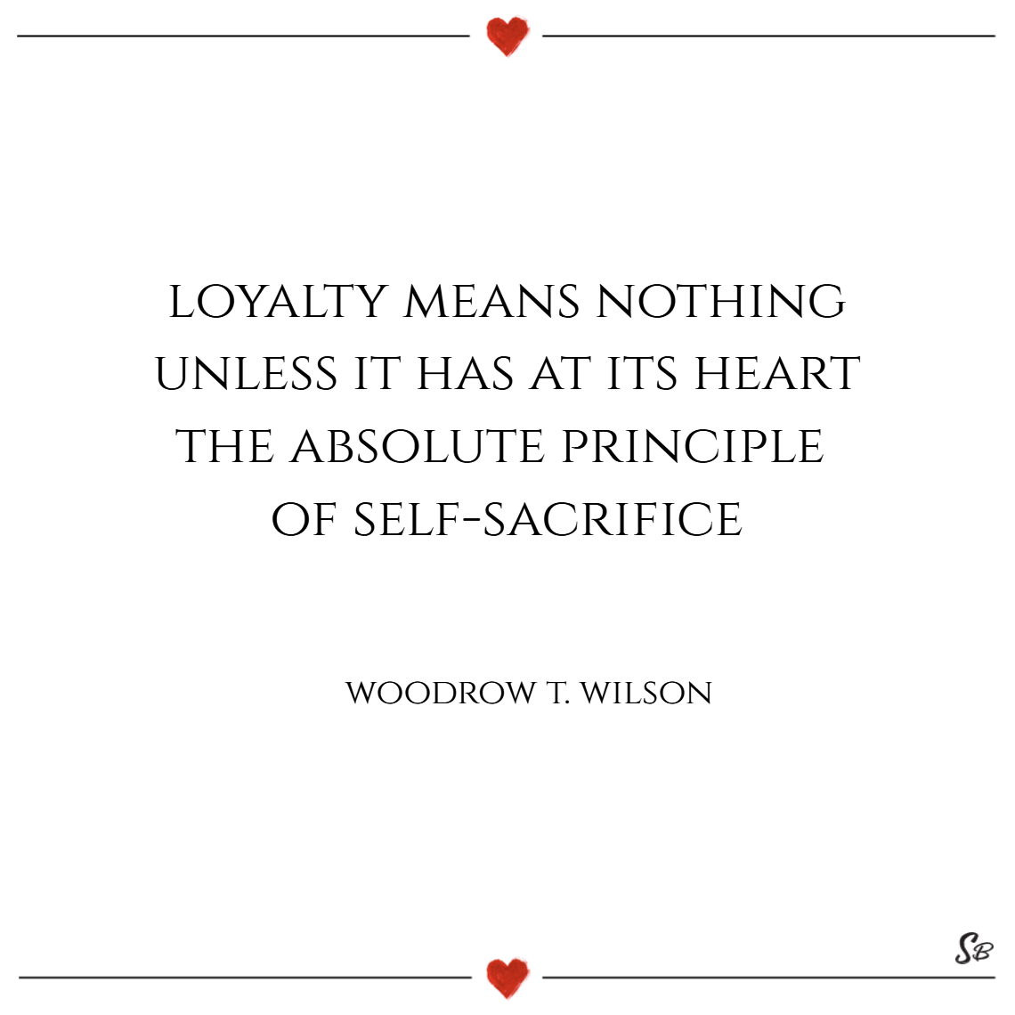 Loyalty Means Nothing Unless It Has At Its Heart The Absolute Principle Of  Self Sacrifice.