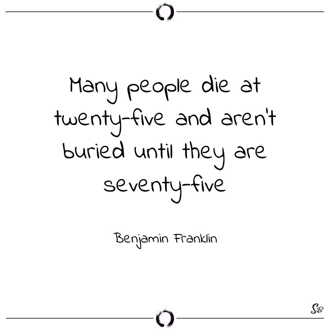 Many people die at twenty five and aren't buried until they are seventy five. – benjamin franklin