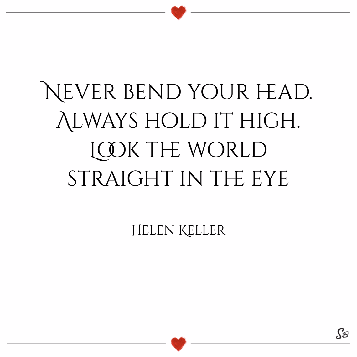 Never bend your head. always hold it high. look the world straight in the eye. – helen keller