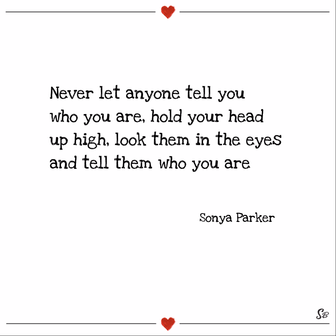Never let anyone tell you who you are, hold your head up high, look them in the eyes and tell them who you are. – sonya parker
