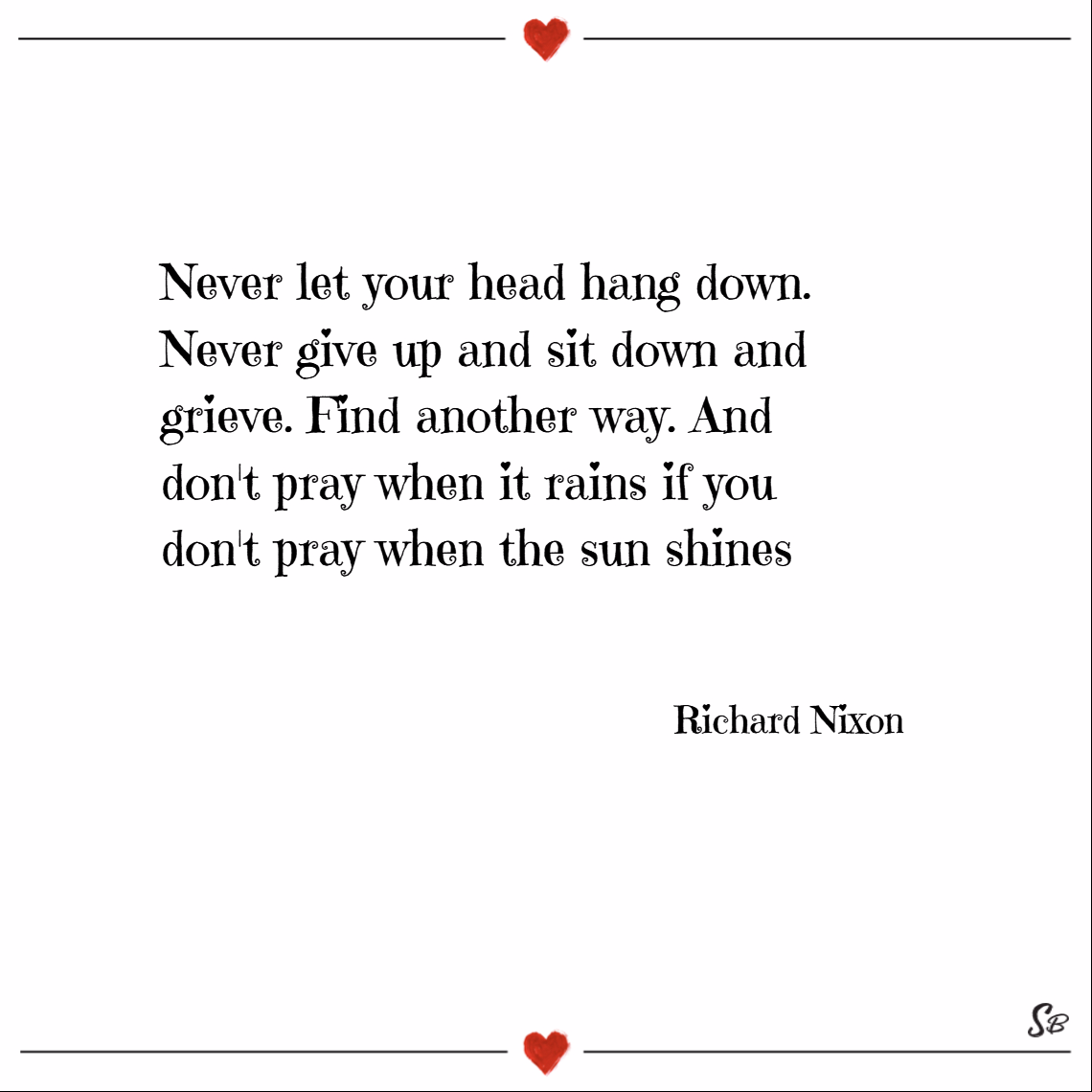 Never let your head hang down. never give up and sit down and grieve. find another way. and don't pray when it rains if you don't pray when the sun shines. – richard m. nixon