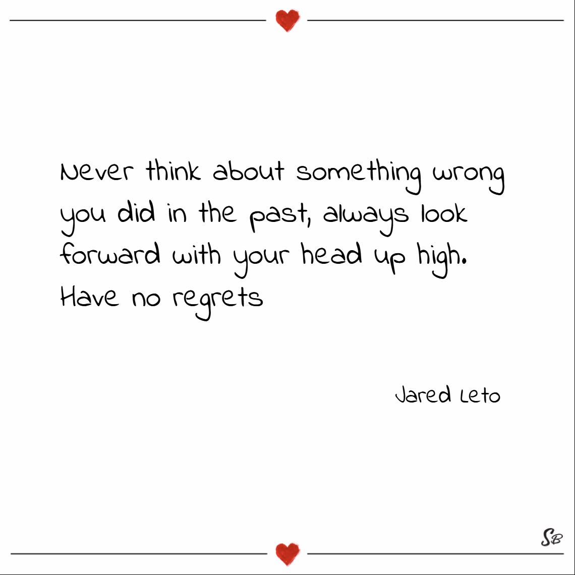 Never think about something wrong you did in the past, always look forward with your head up high; have no regrets. – jared leto
