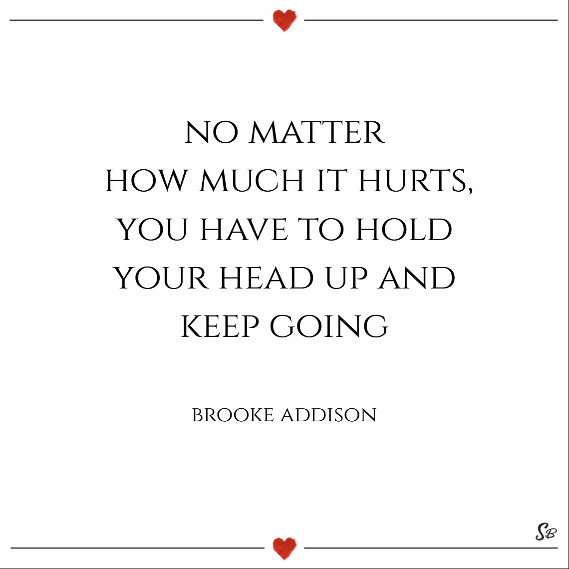 No matter how much it hurts, you have to hold your head up and keep going. – brooke addison