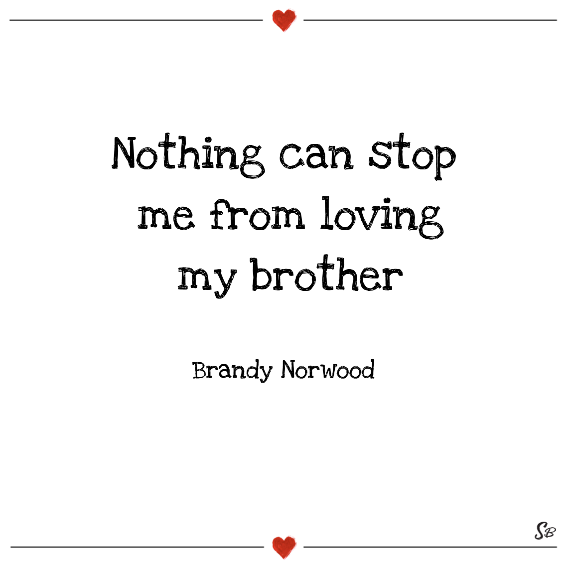 Nothing can stop me from loving my brother. – brandy norwood