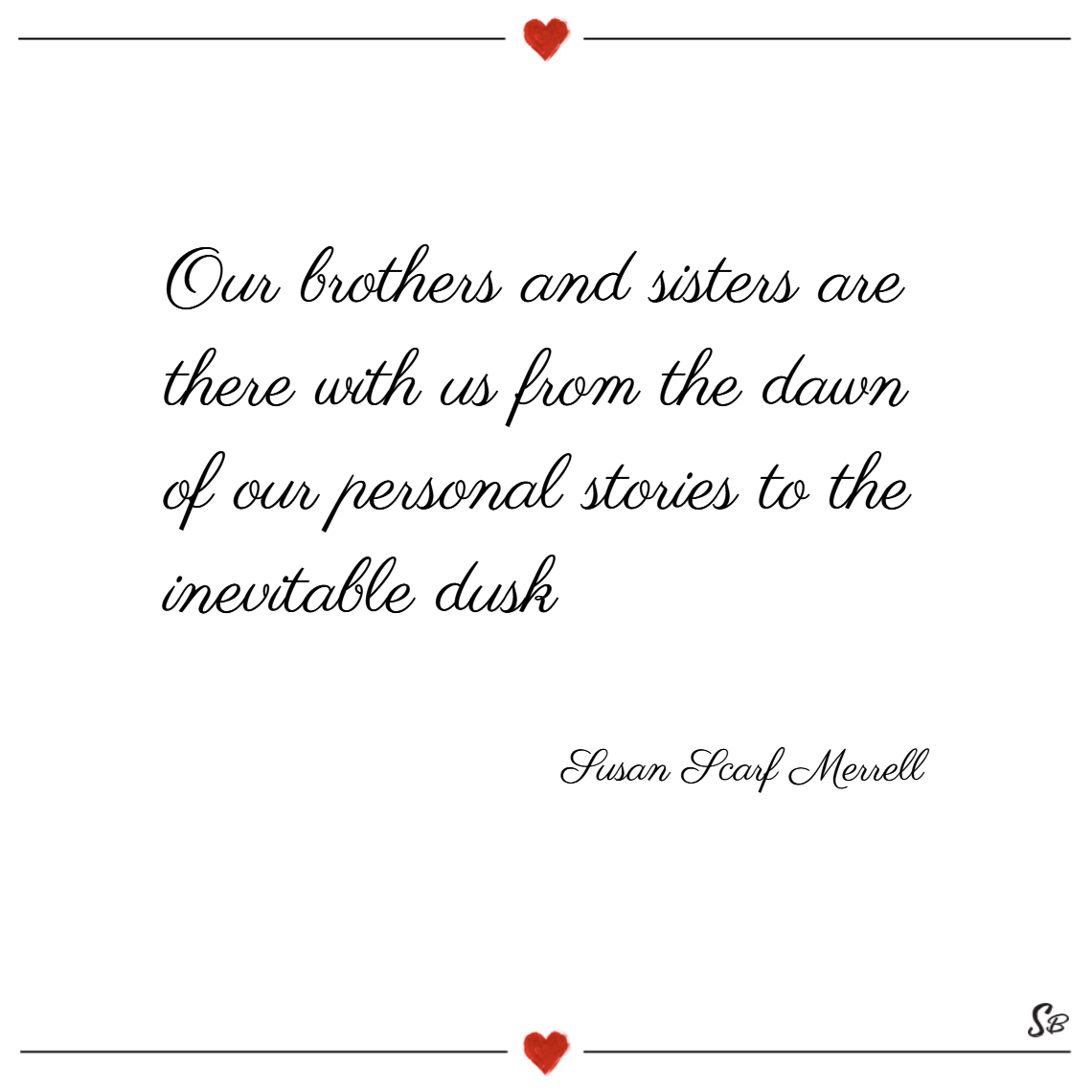 Our brothers and sisters are there with us from the dawn of our personal stories to the inevitable dusk. – susan scarf merrell