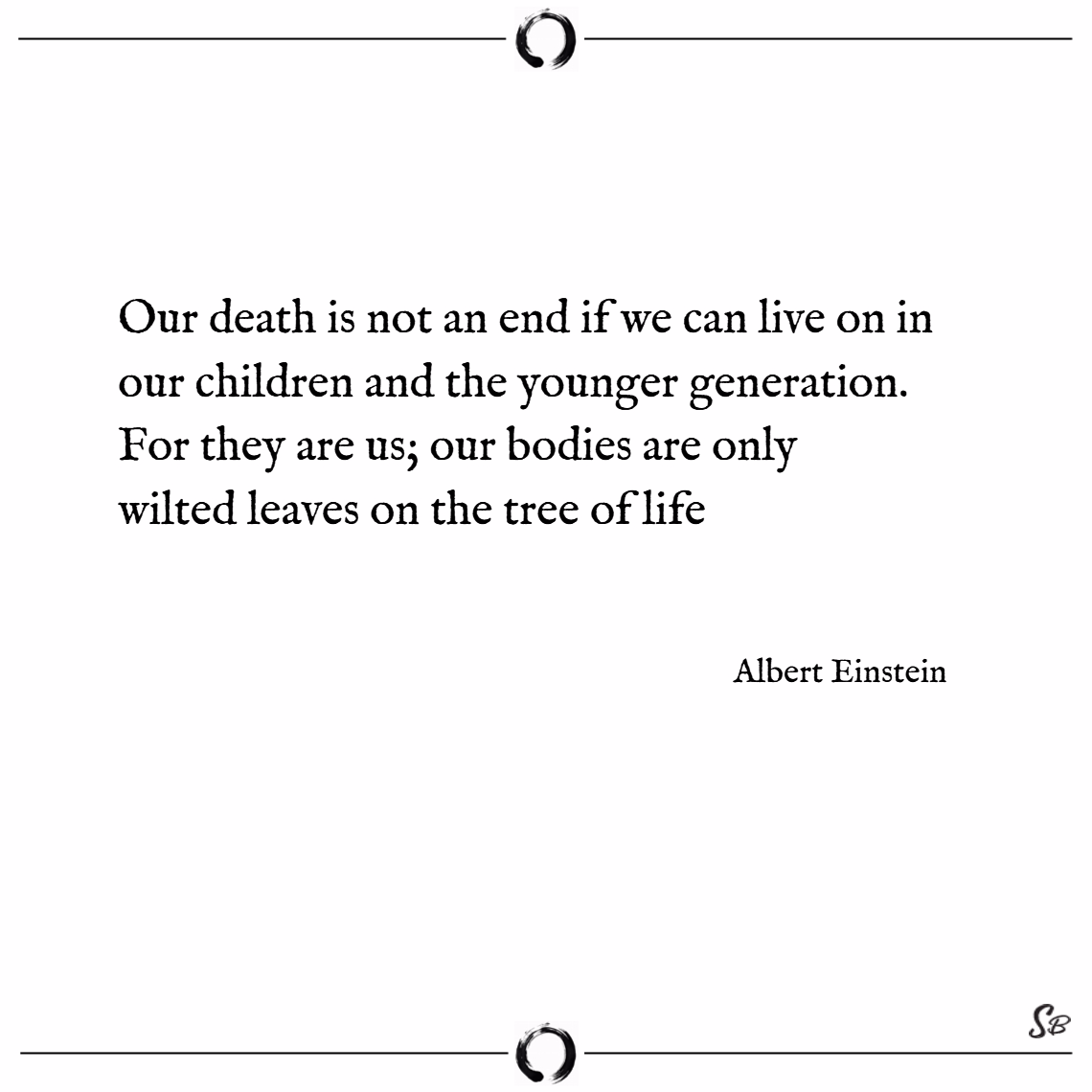Our death is not an end if we can live on in our children and the younger generation. for they are us; our bodies are only wilted leaves on the tree of life. – albert einstein