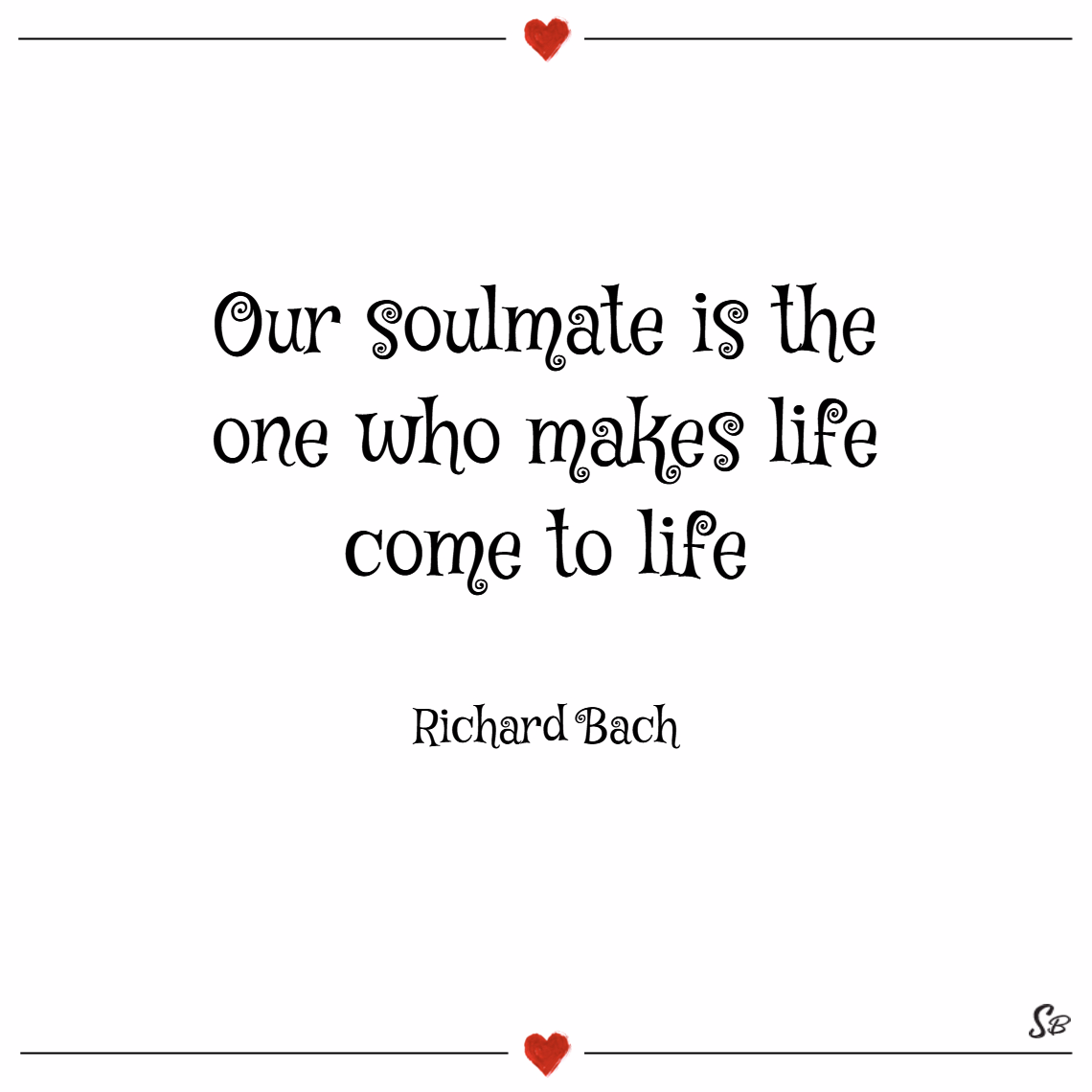 Our soulmate is the one who makes life come to life. – richard bach Soulmate quotes