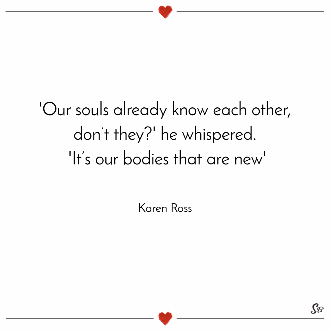 'our souls already know each other, don't they ' he whispered. 'it's our bodies that are new'. – karen ross Soul mate quotes