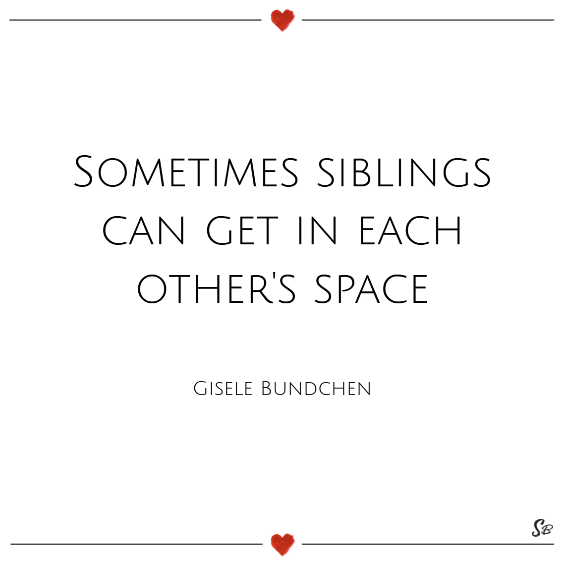 Sometimes siblings can get in each other's space. – gisele bundchen