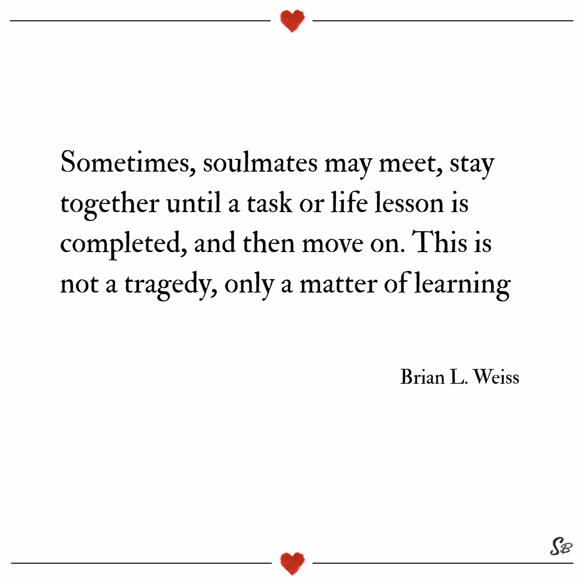 Sometimes, soulmates may meet, stay together until a task or life lesson is completed, and then move on. this is not a tragedy, only a matter of learning. – brian l. weiss