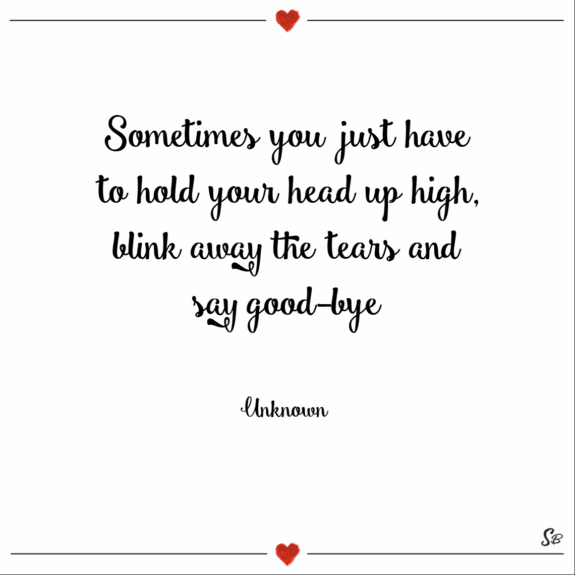 Sometimes you just have to hold your head up high, blink away the tears and say good bye. – unknown