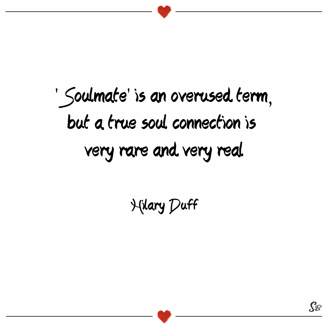 'soulmate' is an overused term, but a true soul connection is very rare and very real. – hilary duff