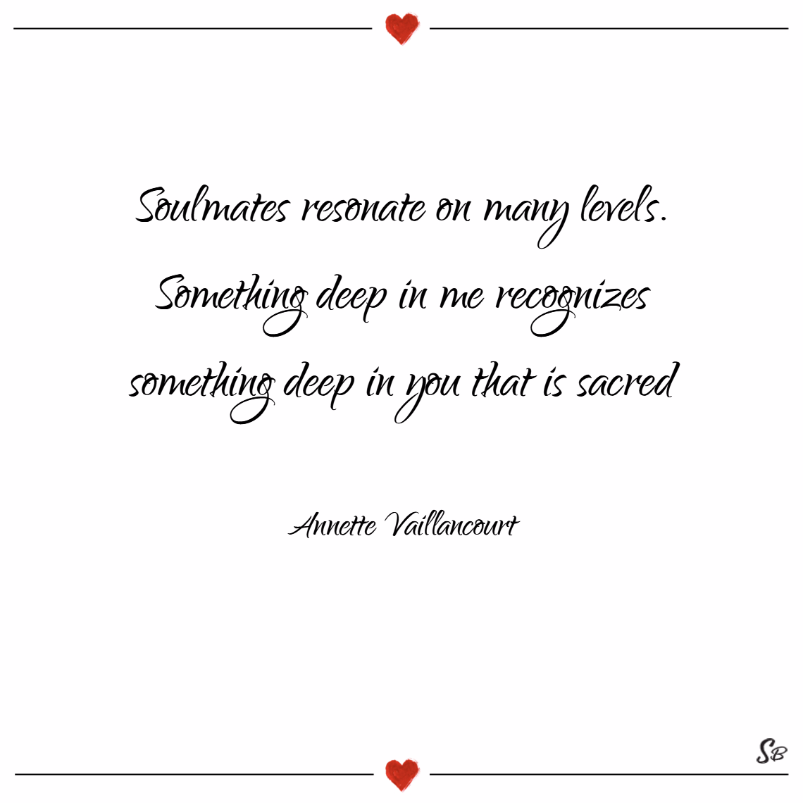 Soulmates resonate on many levels. something deep in me recognizes something deep in you that is sacred. – annette vaillancourt