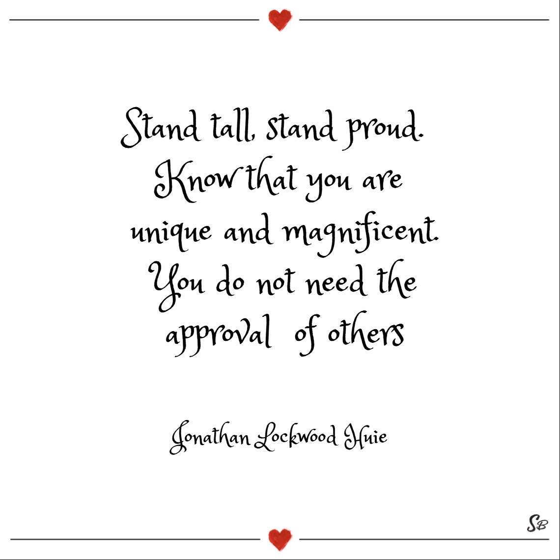 Stand tall, stand proud. know that you are unique and magnificent. you do not need the approval of others. – jonathan lockwood huie Keep your head up quotes