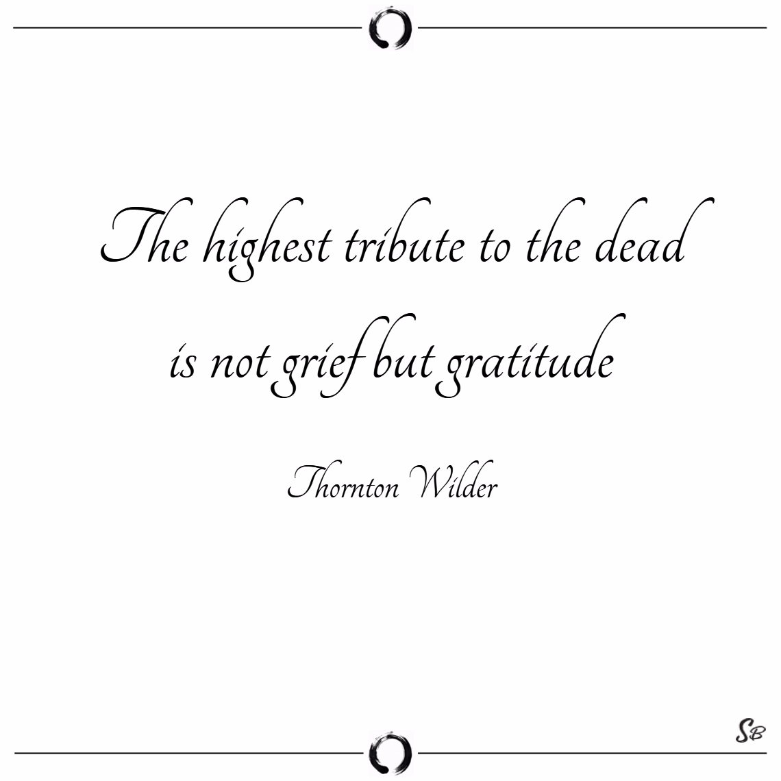 The highest tribute to the dead is not grief but gratitude. – thornton wilder
