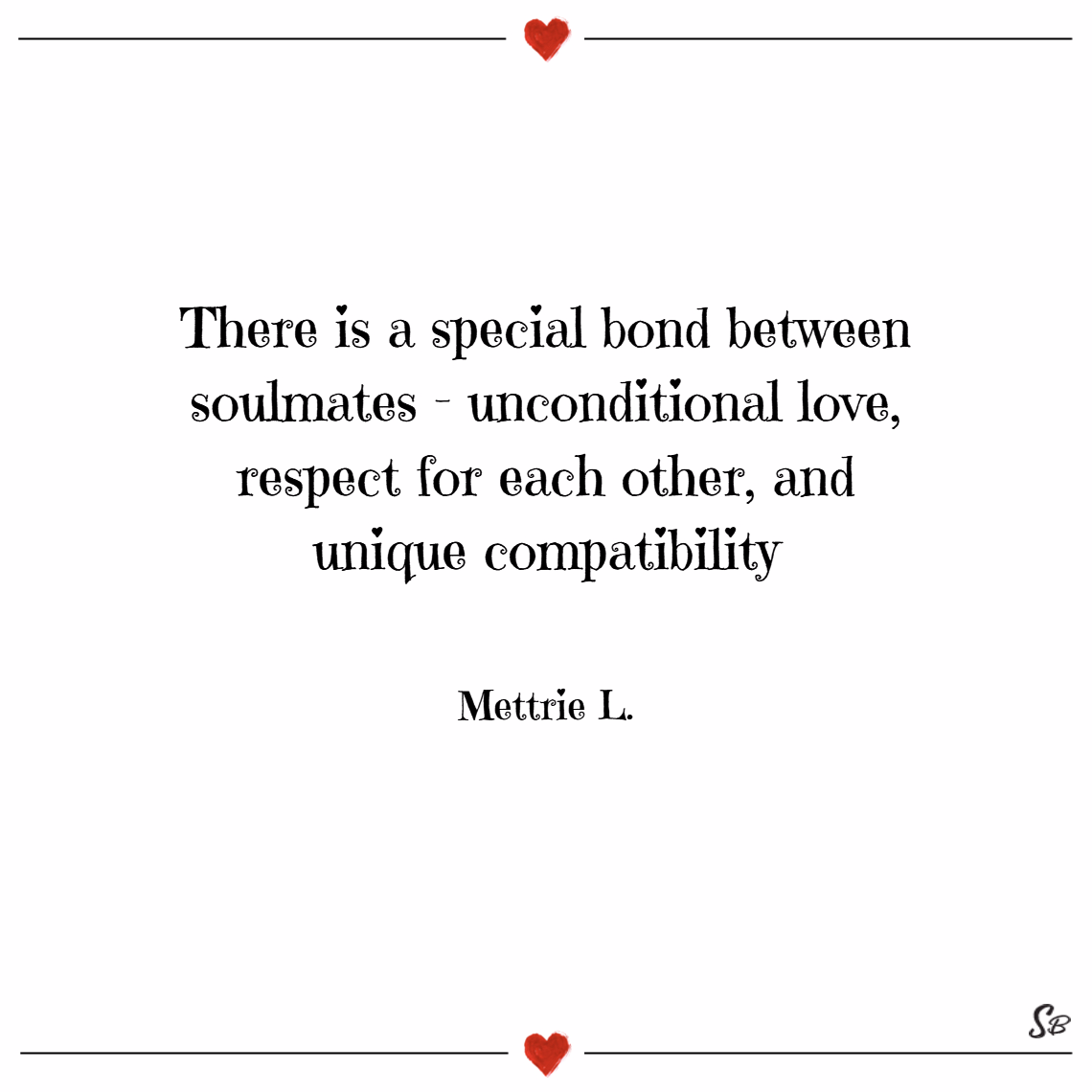 There is a special bond between soulmates – unconditional love, respect for each other, and unique compatibility. – mettrie l.
