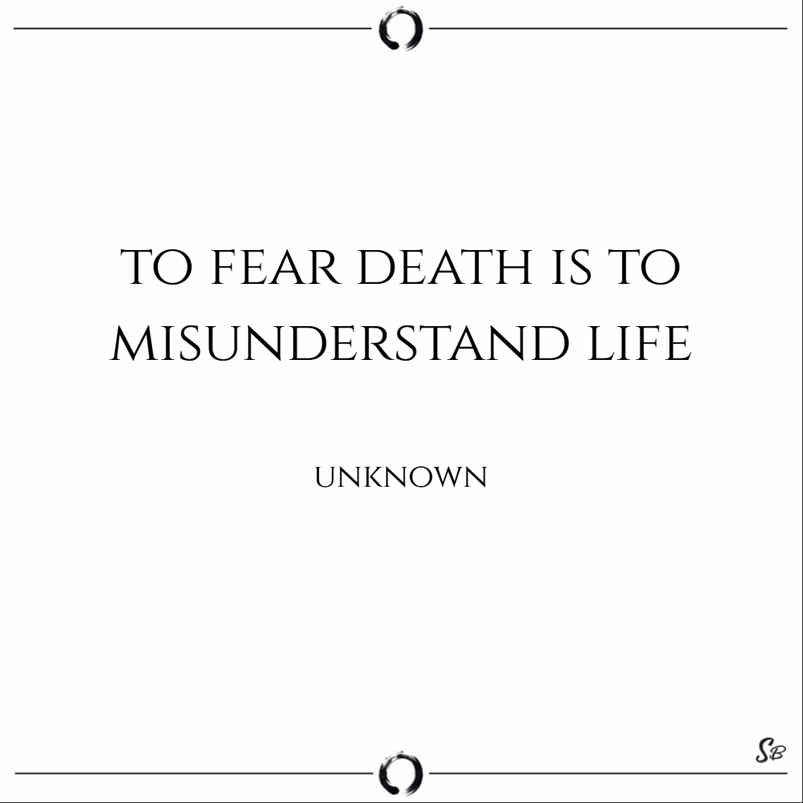 To fear death is to misunderstand life. – unknown