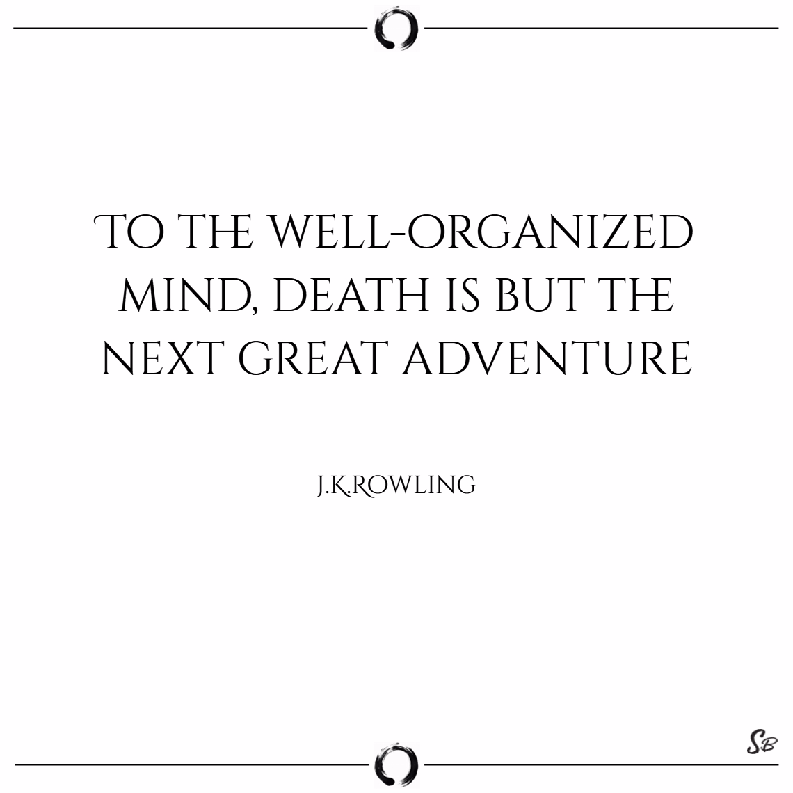 To the well organized mind, death is but the next great adventure. – j.k. rowling death quotes