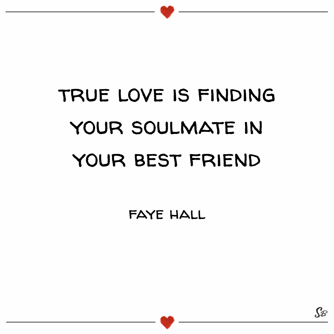 True love is finding your soulmate in your best friend. – faye hall Soulmate quotes