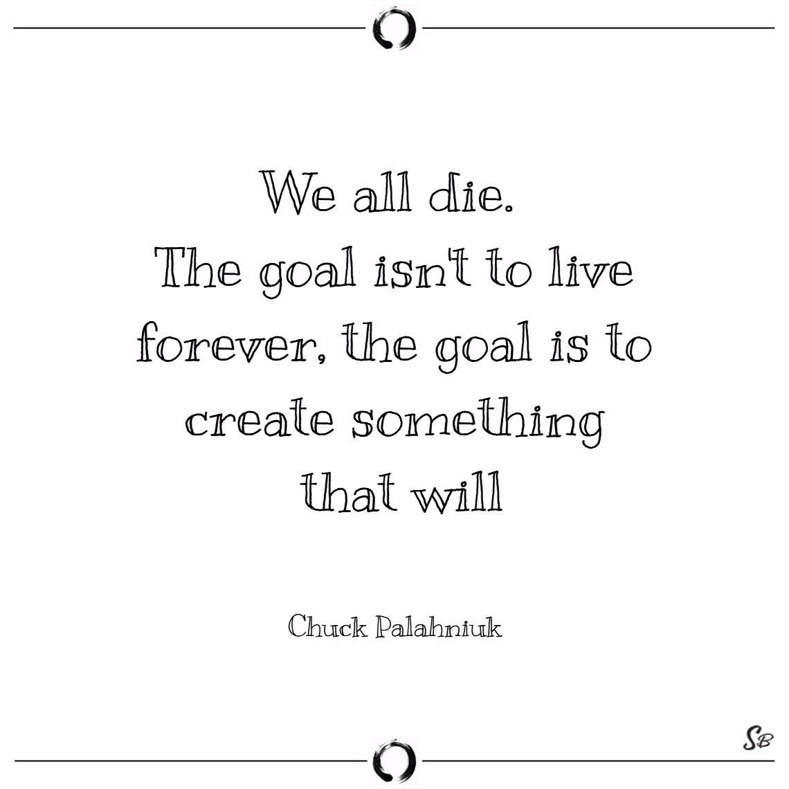 We all die. the goal isn't to live forever, the goal is to create something that will. – chuck palahniuk