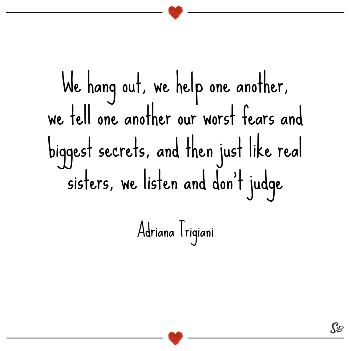 We hang out, we help one another, we tell one another our worst fears and biggest secrets, and then just like real sisters, we listen and don't judge. – adriana trigiani Brother and sister quotes