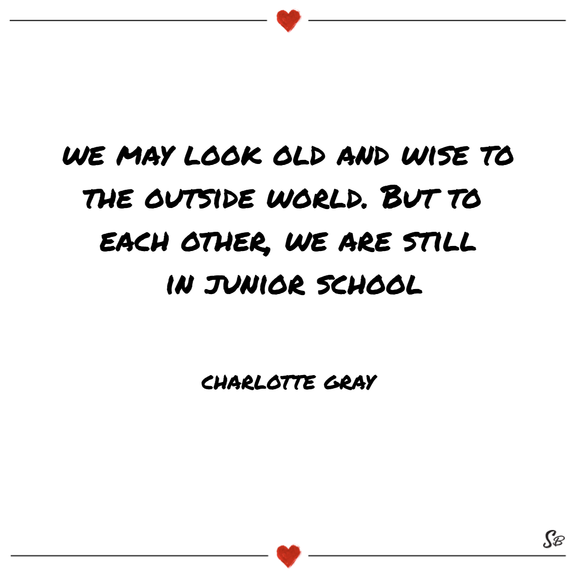We may look old and wise to the outside world. but to each other, we are still in junior school. – charlotte gray (1)