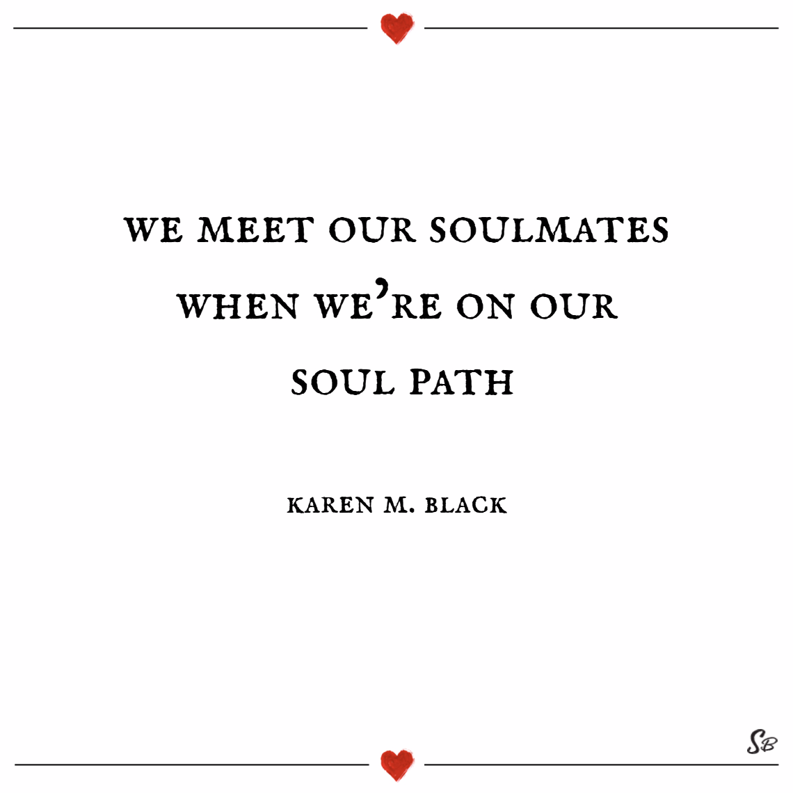 We meet our soulmates when we're on our soul path. – karen m. black