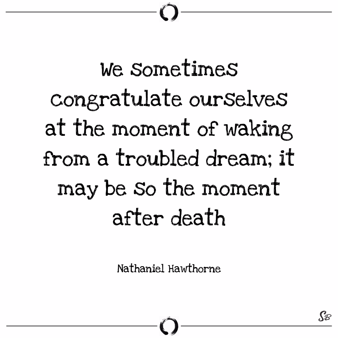 We sometimes congratulate ourselves at the moment of waking from a troubled dream; it may be so the moment after death. – nathaniel hawthorne