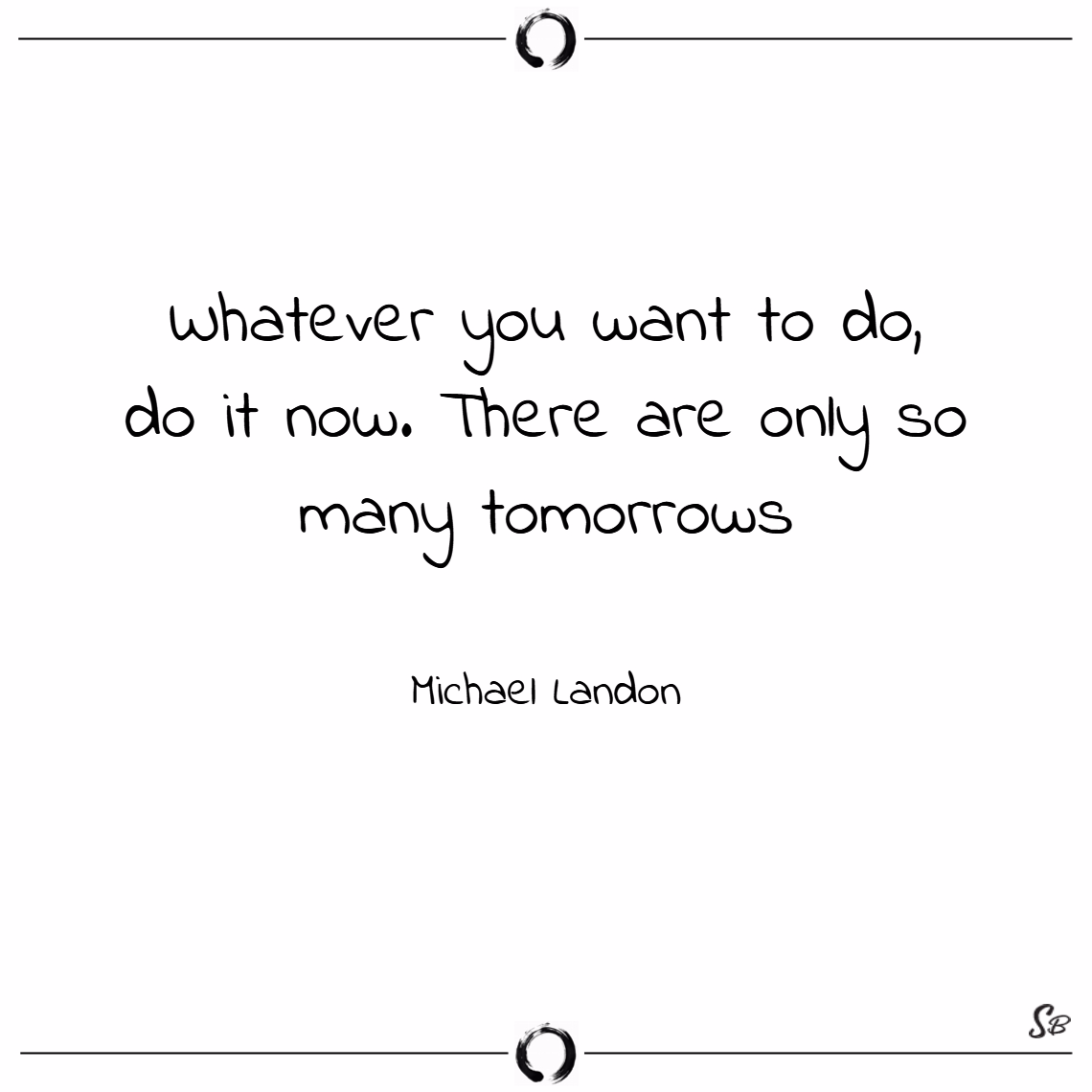 Whatever you want to do, do it now. there are only so many tomorrows. – michael landon
