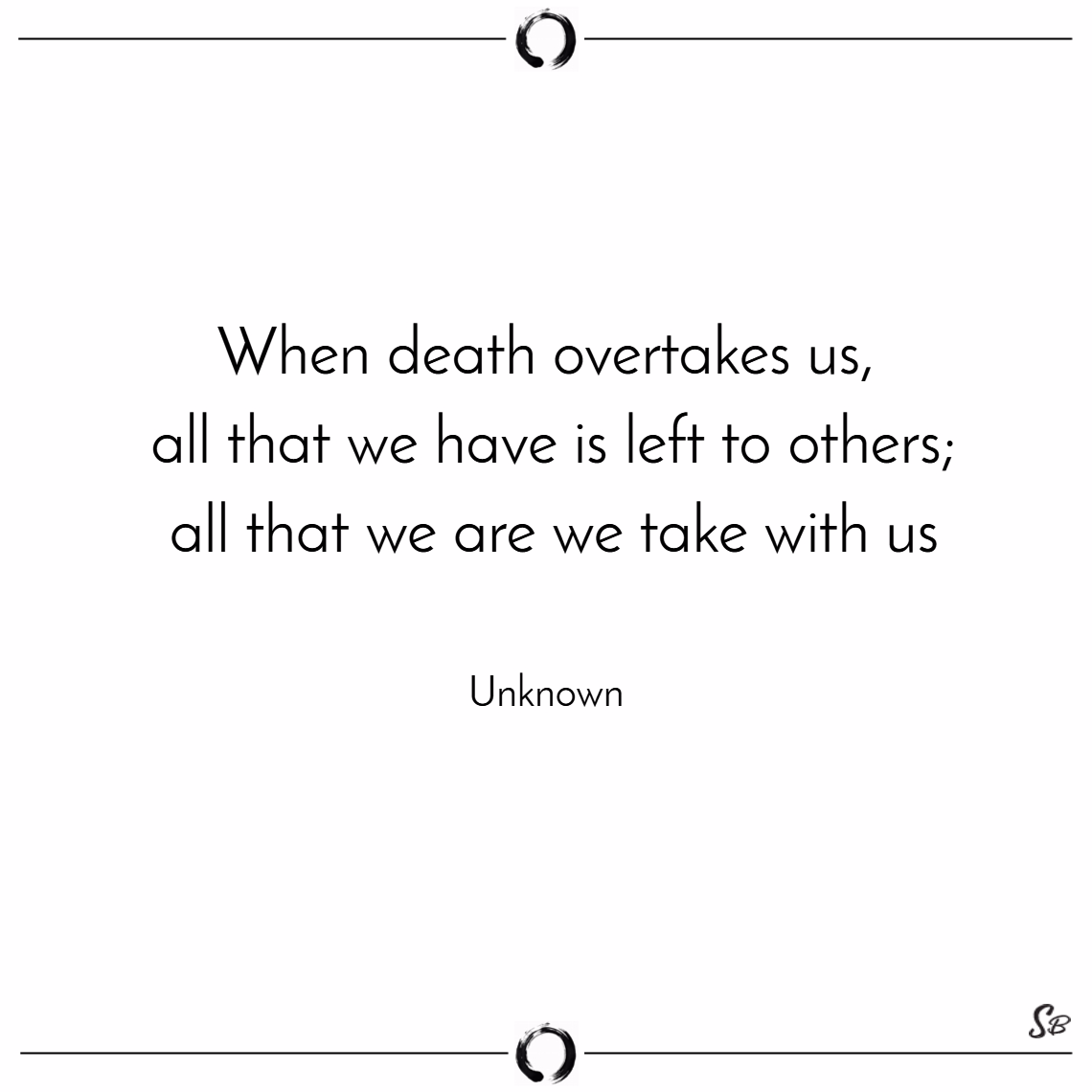 When death overtakes us; all that we have is left to others; all that we are we take with us. – unknown