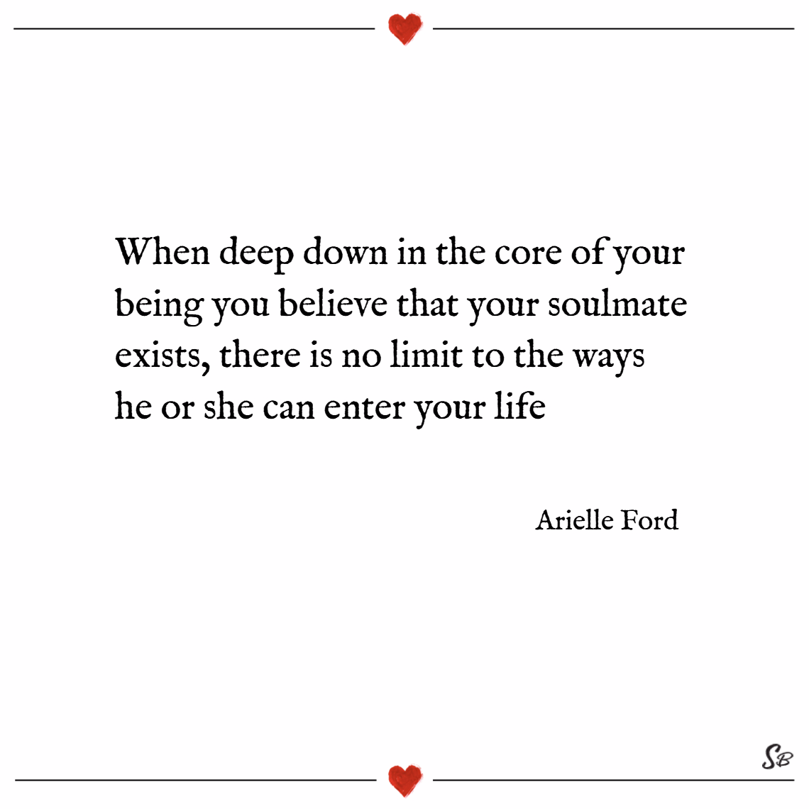 When deep down in the core of your being you believe that your soulmate exists, there is no limit to the ways he or she can enter your life. – arielle ford