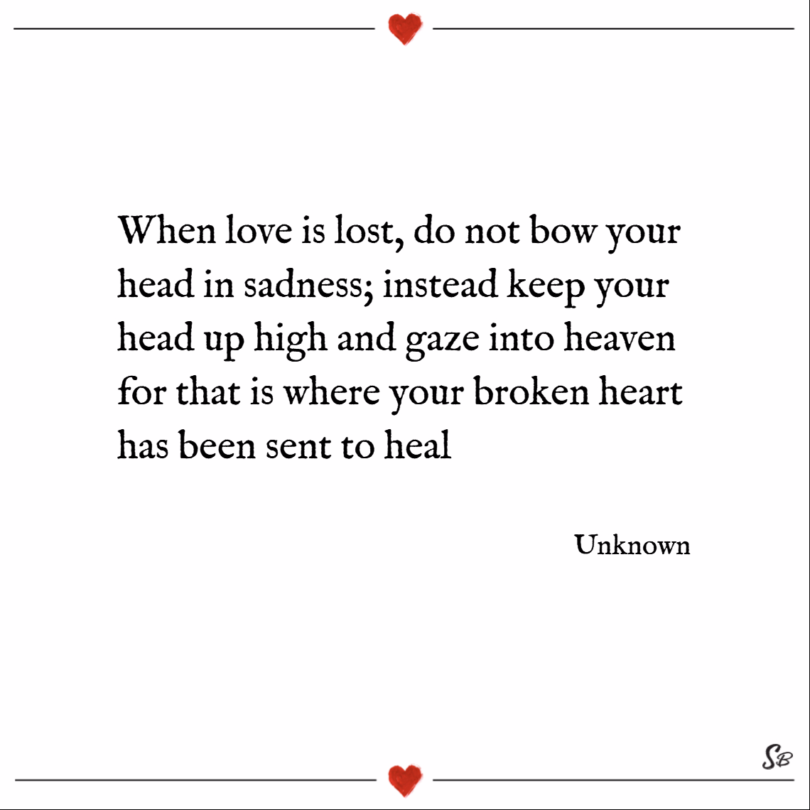 When love is lost, do not bow your head in sadness; instead keep your head up high and gaze into heaven for that is where your broken heart has been sent to heal. – unknown