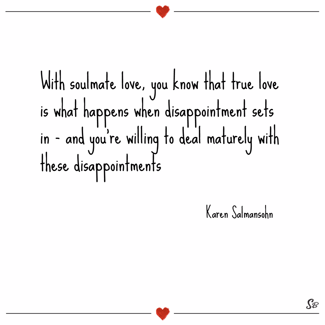 With soulmate love, you know that true love is what happens when disappointment sets in and you're willing to deal maturely with these disappointments. – karen salmansohn