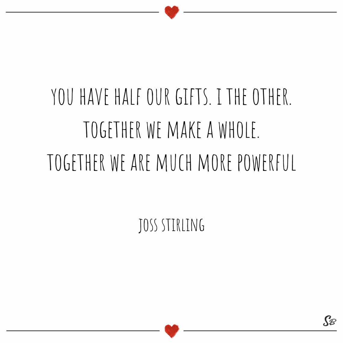 You have half our gifts. i the other. together we make a whole. together we are much more powerful. – joss stirling