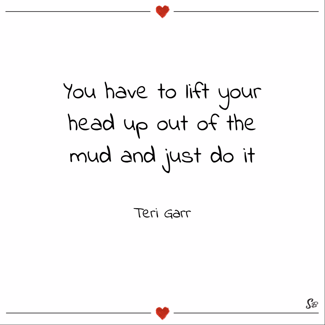 You have to lift your head up out of the mud and just do it. – teri garr Keep your head up quotes