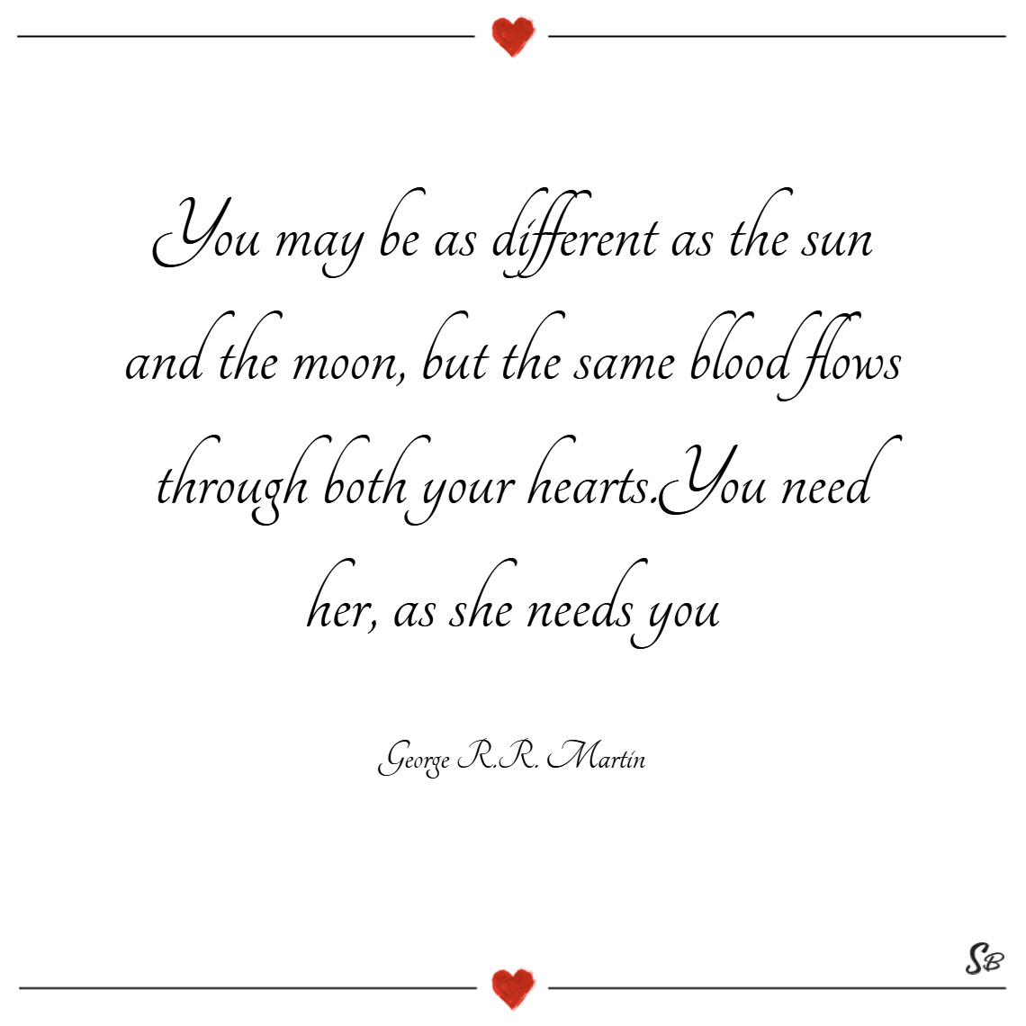 You may be as different as the sun and the moon, but the same blood flows through both your hearts. you need her, as she needs you. – george r.r. martin Brother and sister quotes