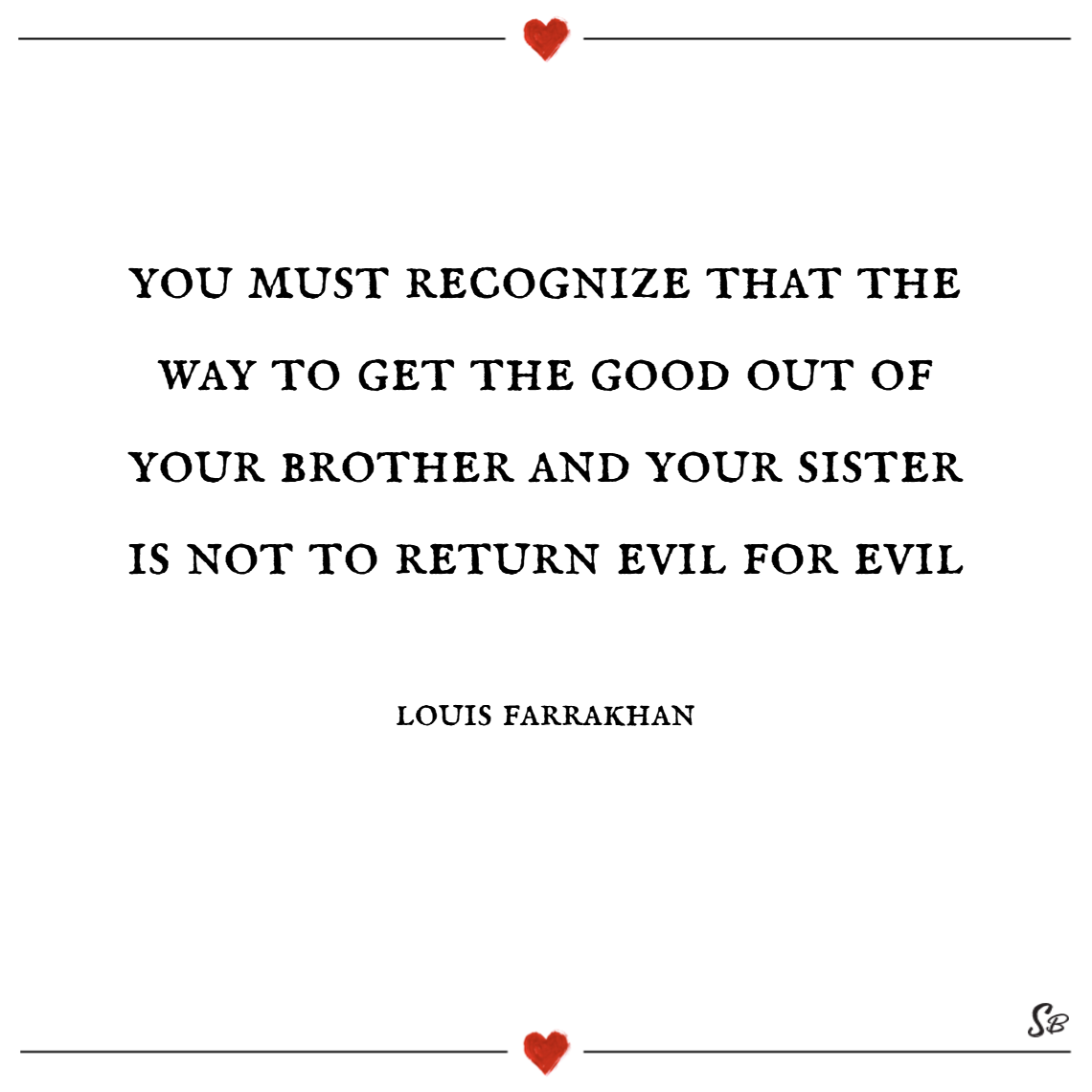 You must recognize that the way to get the good out of your brother and your sister is not to return evil for evil. – louis farrakhan