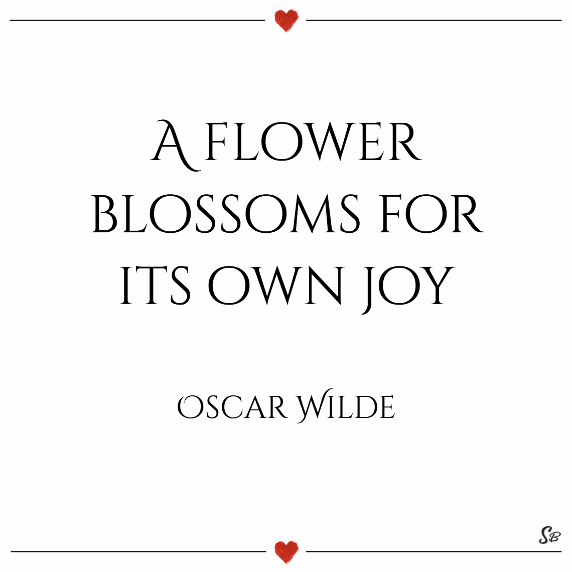 A flower blossoms for its own joy. – oscar wilde