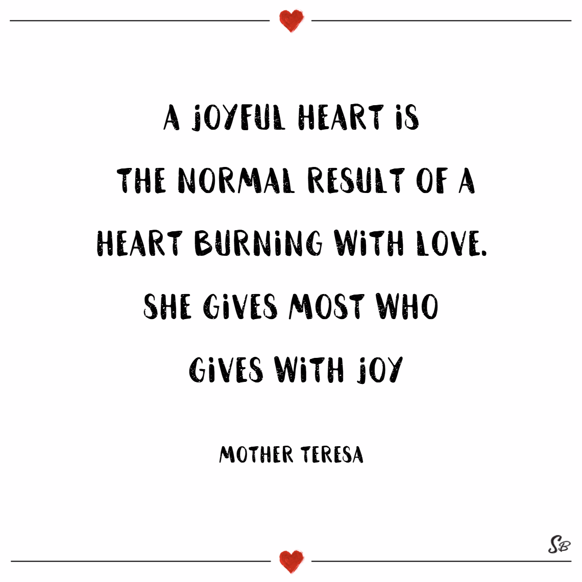 A joyful heart is the normal result of a heart burning with love. she gives most who gives with joy. – mother teresa