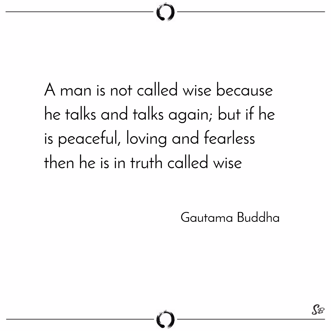 A man is not called wise because he talks and talks again; but if he is peaceful, loving and fearless then he is in truth called wise. – gautama buddha