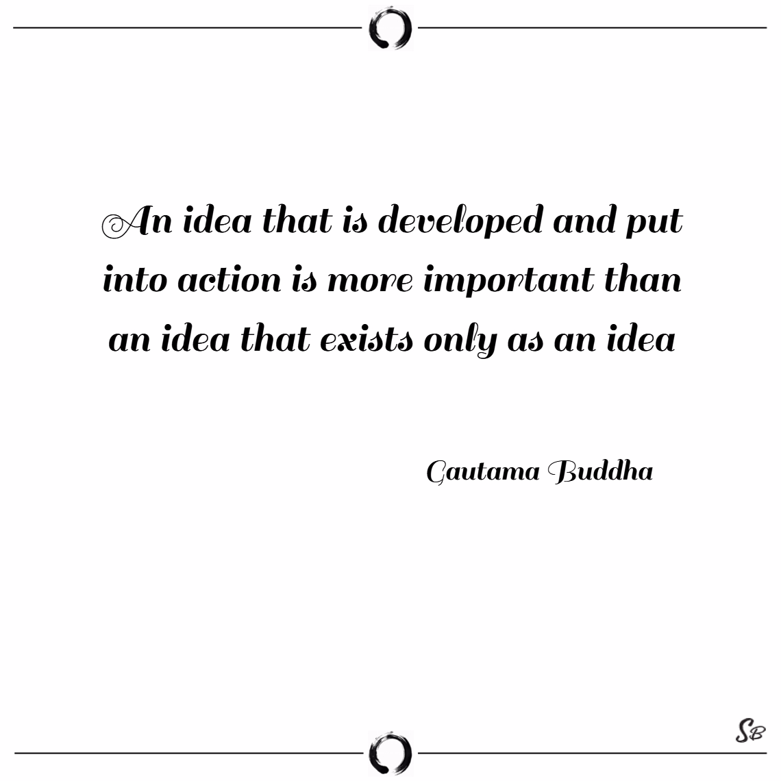 An idea that is developed and put into action is more important than an idea that exists only as an idea. – gautama buddha