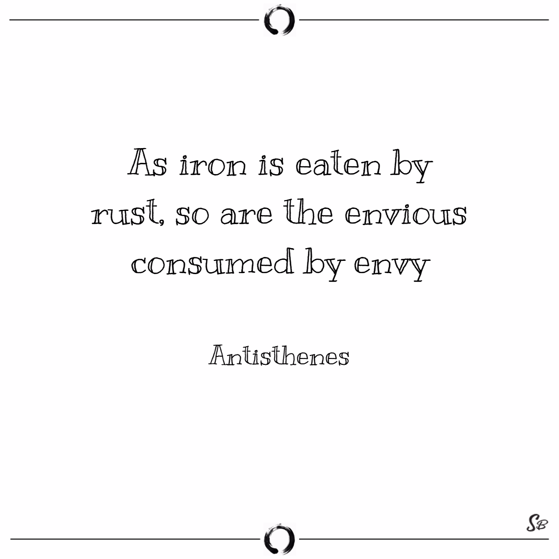 As iron is eaten by rust, so are the envious consumed by envy. – antisthenes Envy quotes