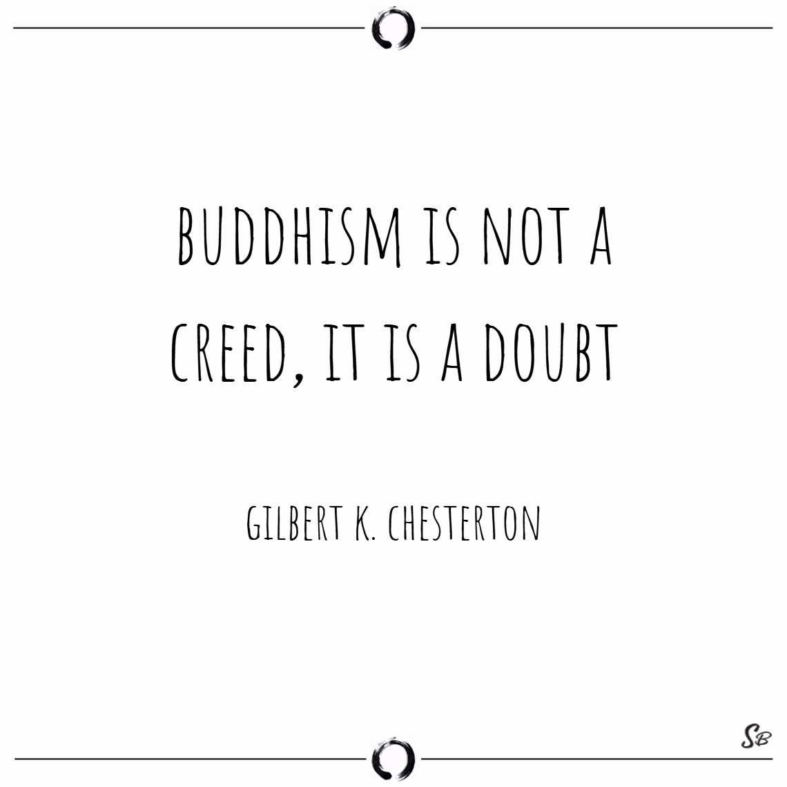 Buddhism is not a creed, it is a doubt. – gilbert k. chesterton