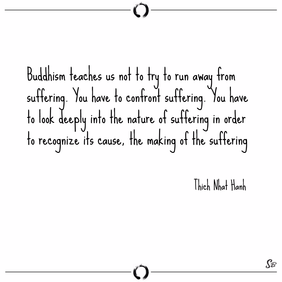 Buddhism teaches us not to try to run away from suffering. you have to confront suffering.