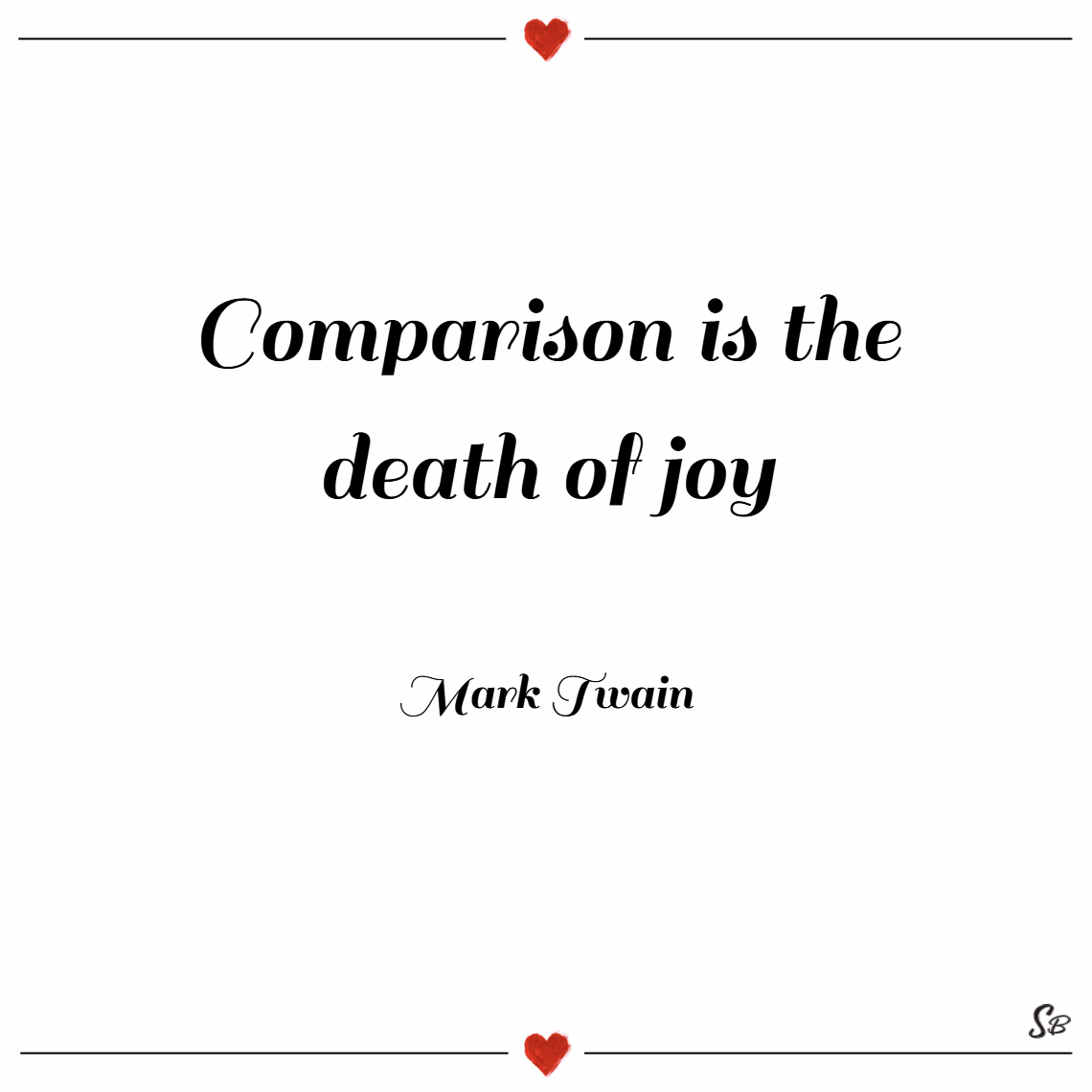 Comparison is the death of joy. – mark twain