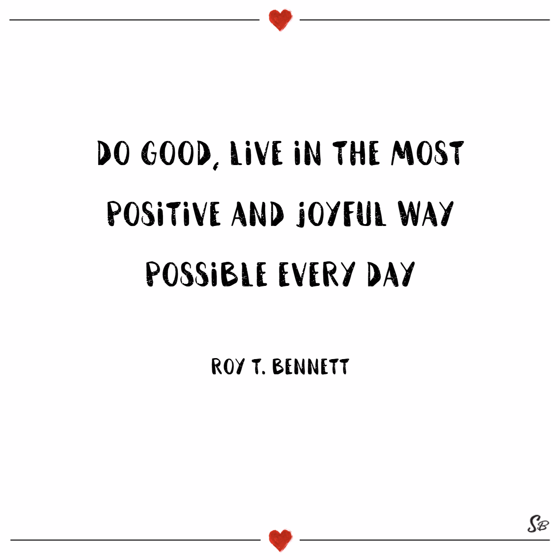 Do good, live in the most positive and joyful way possible every day. – roy t. bennett