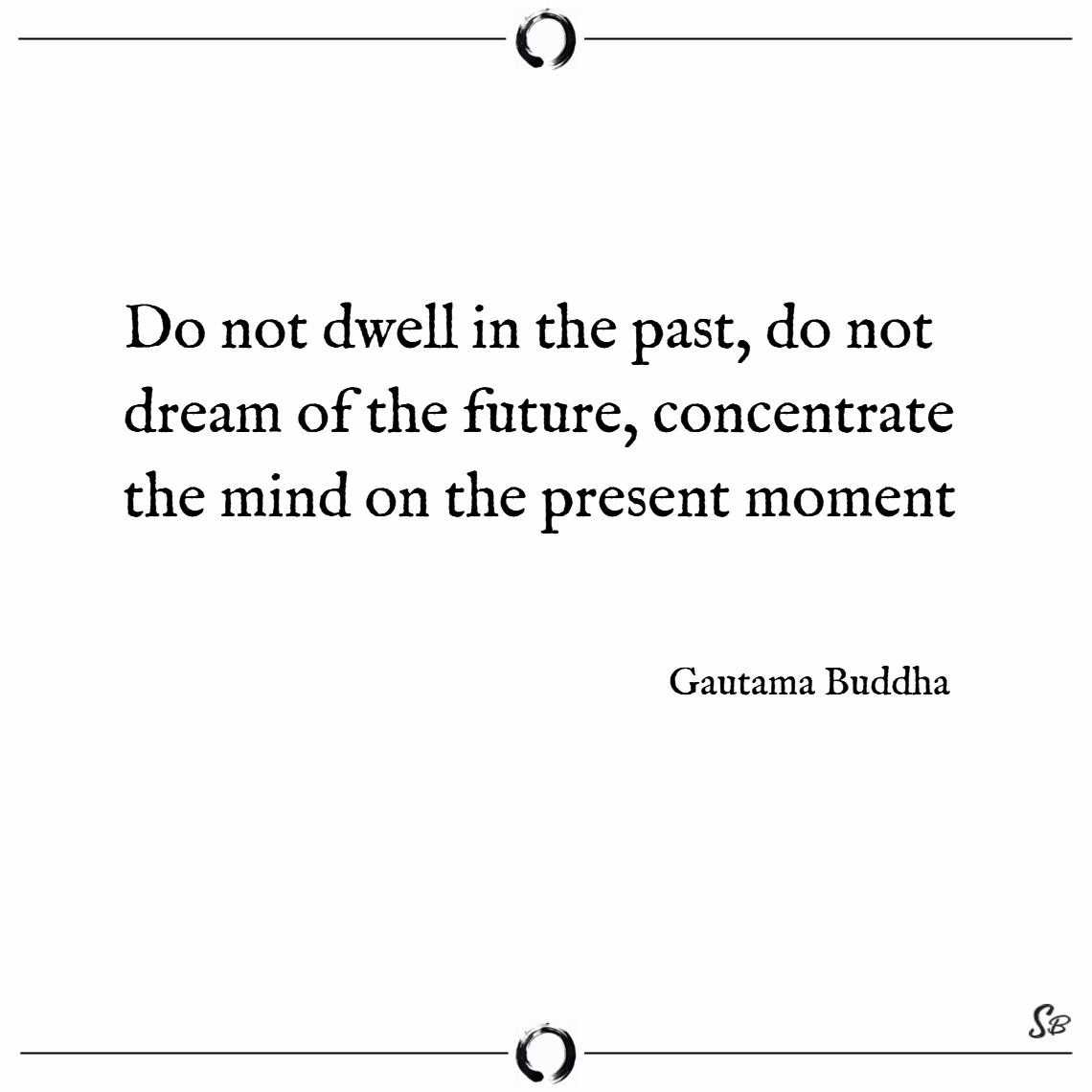 Do not dwell in the past, do not dream of the future, concentrate the mind on the present moment. – gautama buddha Buddhism quotes
