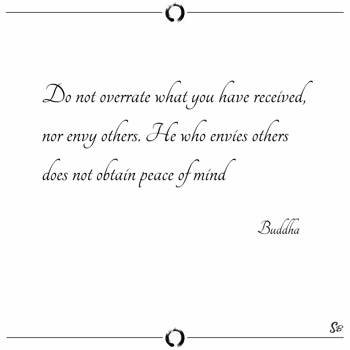 Do not overrate what you have received, nor envy others. he who envies others does not obtain peace of mind. – buddha Envy quotes