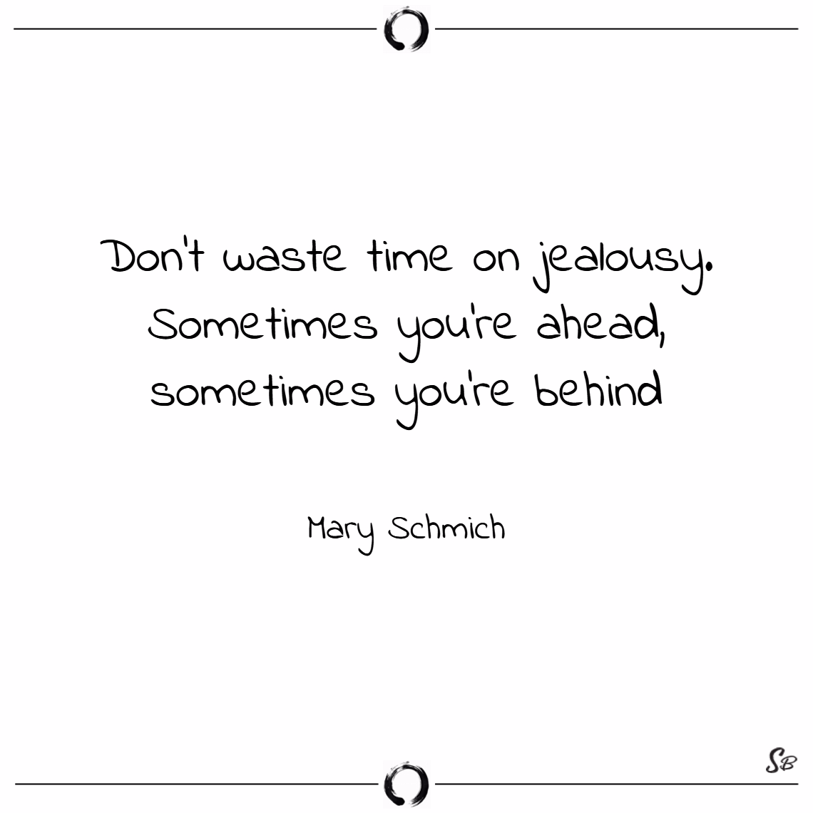 Don't waste time on jealousy. sometimes you're ahead, sometimes you're behind. – mary schmich
