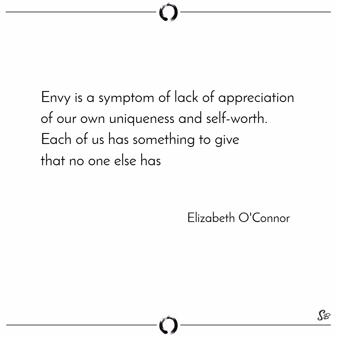 Envy is a symptom of lack of appreciation of our own uniqueness and self worth. each of us has something to give that no one else has. – elizabeth o'connor